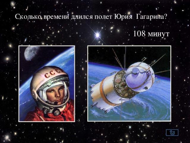 Сколько времени длился полет Юрия Гагарина? 108 минут