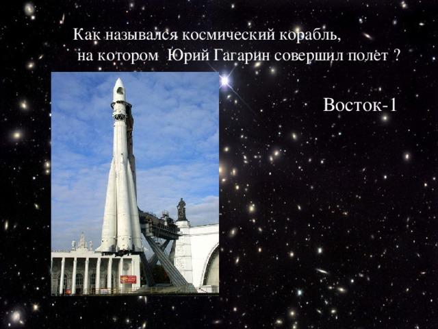 Как назывался космический корабль,  на котором Юрий Гагарин совершил полет ? Восток-1
