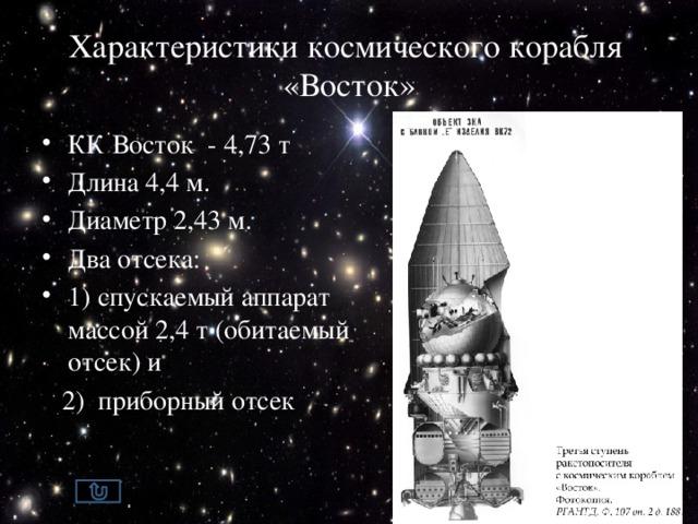Характеристики космического корабля «Восток» КК Восток - 4,73 т Длина 4,4 м. Диаметр 2,43 м. Два отсека: 1) спускаемый аппарат массой 2,4 т (обитаемый отсек) и  2) приборный отсек