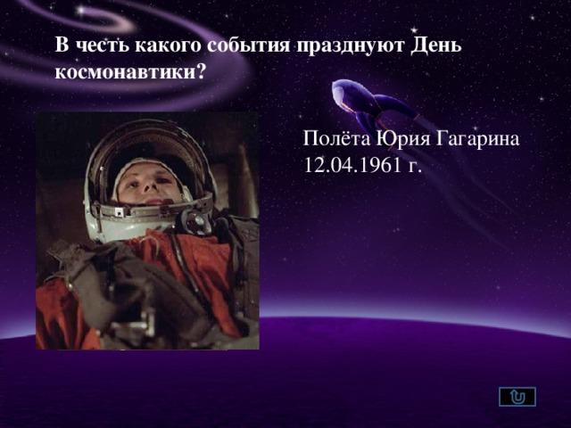 В честь какого события празднуют День космонавтики?  Полёта Юрия Гагарина 12.04.1961 г.