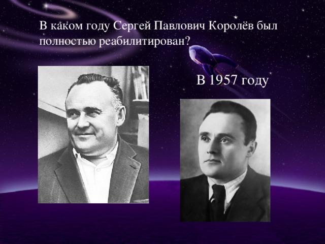 В каком году Сергей Павлович Королёв был полностью реабилитирован? В 1957 году