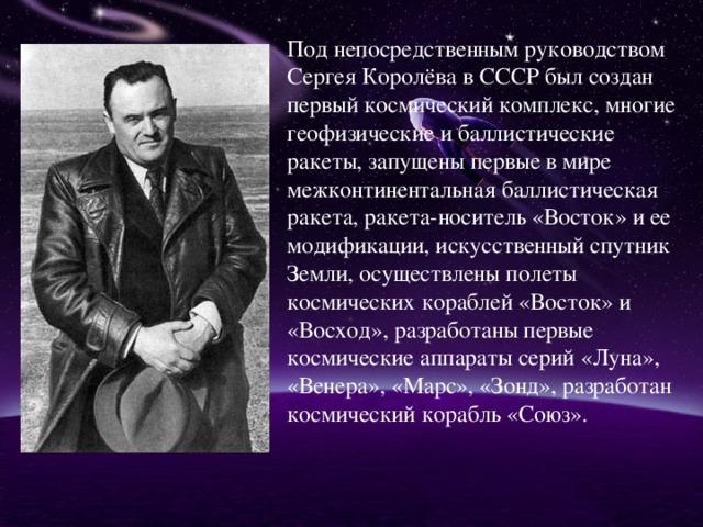 Под непосредственным руководством Сергея Королёва в СССР был создан первый космический комплекс, многие геофизические и баллистические ракеты, запущены первые в мире межконтинентальная баллистическая ракета, ракета-носитель «Восток» и ее модификации, искусственный спутник Земли, осуществлены полеты космических кораблей «Восток» и «Восход», разработаны первые космические аппараты серий «Луна», «Венера», «Марс», «Зонд», разработан космический корабль «Союз».