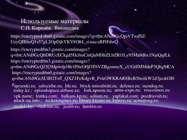 Используемые материалы С.П. Королёв. Википедия https://encrypted-tbn0.gstatic.com/images?q=tbn:ANd9GcQpiVTwdSZ-UeyQIRheQ1s57gL2OpDjhYKV8O84_ziwacxRPiFdwQ https://encryptedtbn3.gstatic.com/images?q=tbn:ANd9GcQbDRUcECkgd5HcfruCmQaMHhZLbZRl1Ly95Ma9dbx1NaiQqfLk https://encryptedtbn3.gstatic.com/images?q=tbn:ANd9GcQJ3I3Mp4sfp1Rr1F6eO0jOT6VZBgznmzX_cUGtIlMMdeP3QhgMCA https://encryptedtbn0.gstatic.com/images?q=tbn:ANd9GcSUfH2TnT_QXZ1FeKdgvR_PvkOWKRAR8BzB56eiikW2d3jcokOI0g mendog.ru; ipesenki.ru; subscribe.ru; life.ru; block-mitsubishi.ru; defence.ru; arms-expo.ru; roscosmos.ru; fork.npoem.ru; today.kz ; epizodsspace.airbase.ru; vpk.name; lentka.com; balkans.kp.ru; solium.ru; yaplakal.com; pozdravish.ru; attack-ua.info ; rocketengines.ru; library.krasno.ru; krpress.ru; acmepoug.ru; modeli.by; vladtime.ru; jsulib.ru; famhist.ru