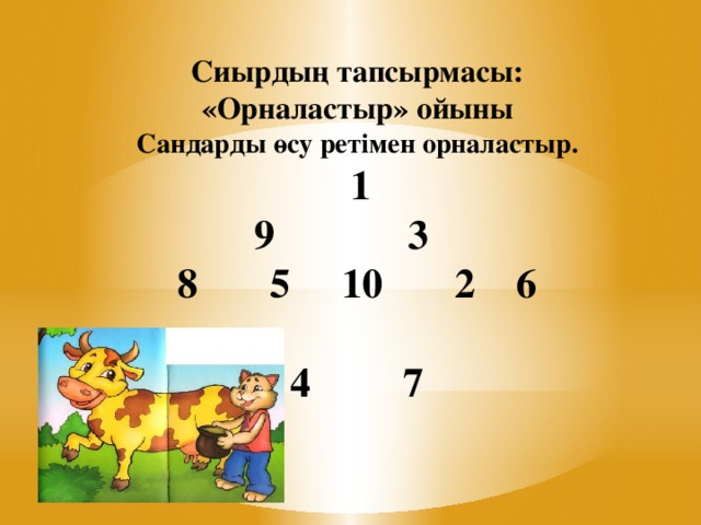 Сиырдың тапсырмасы:  «Орналастыр» ойыны  Сандарды өсу ретімен орналастыр.   1  9 3  8 5 10 2 6   4 7