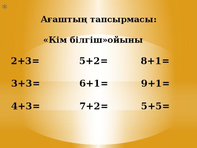 Ағаштың тапсырмасы:   «Кім білгіш»ойыны    2+3= 5+2= 8+1=   3+3= 6+1= 9+1=   4+3= 7+2= 5+5=