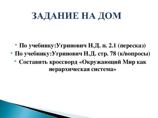 По учебнику:Угринович Н.Д. п. 2.1 (пересказ) По учебнику:Угринович Н.Д. стр. 78 (к/вопросы) Составить кроссворд «Окружающий Мир как иерархическая система»