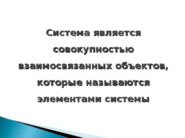 Система является совокупностью взаимосвязанных объектов, которые называются элементами системы