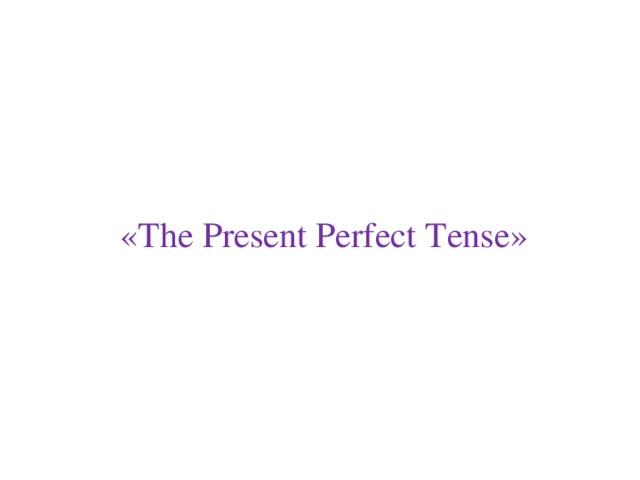 «The Present Perfect Tense»