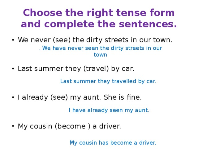 Choose the right tense form and complete the sentences. We never (see) the dirty streets in our town. Last summer they (travel) by car. I already (see) my aunt. She is fine. My cousin (become ) a driver. . We have never seen the dirty streets in our town Last summer they travelled by car. I have already seen my aunt. My cousin has become a driver.