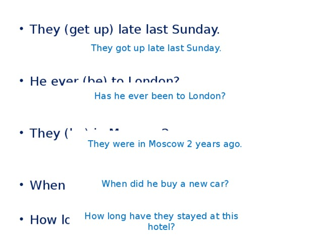They (get up) late last Sunday. He ever (be) to London? They (be) in Moscow 2 years ago. When he (buy) a new car? How long they (stay) at this hotel?