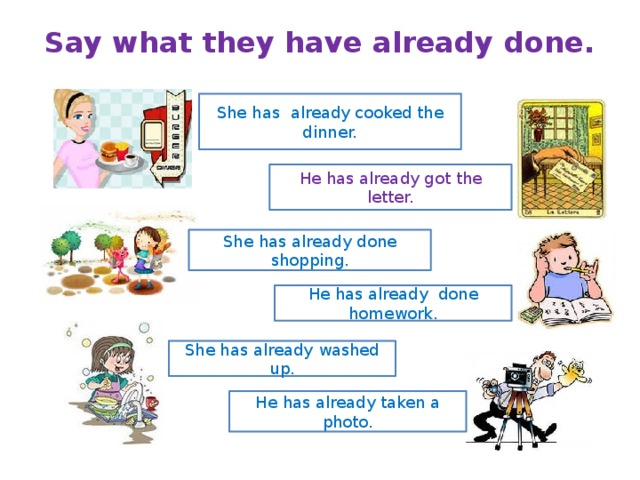 Say what they have already done.   She has already cooked the dinner. He has already got the letter. She has already done shopping. He has already done homework. She has already washed up. He has already taken a photo.