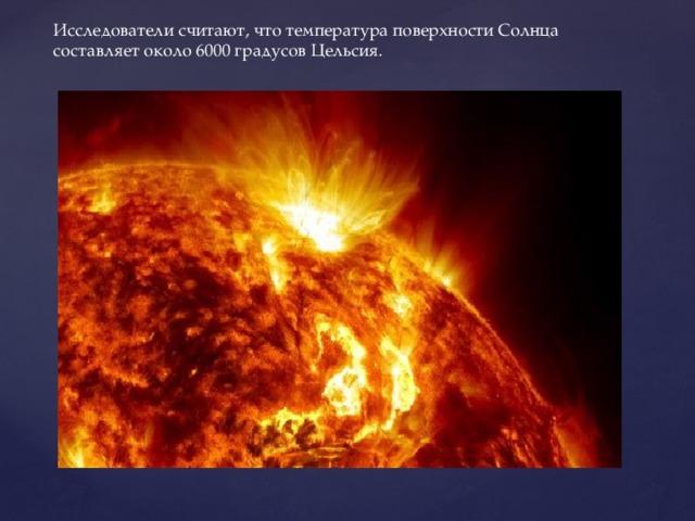 Исследователи считают, что температура поверхности Солнца составляет около 6000 градусов Цельсия.