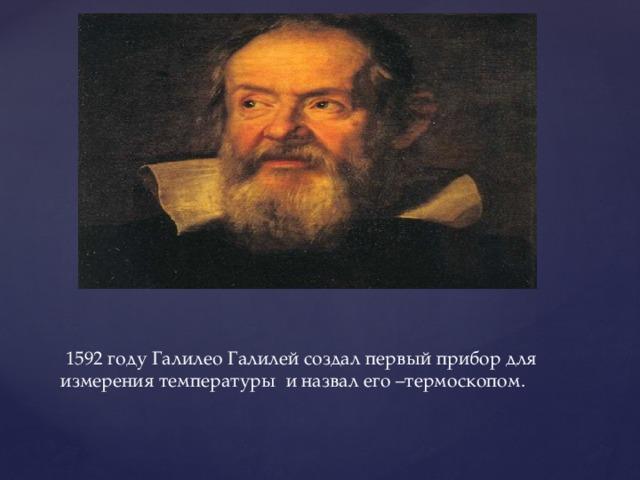 1592 году Галилео Галилей создал первый прибор для измерения температуры и назвал его –термоскопом.