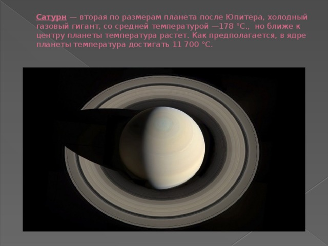 Сатурн — вторая по размерам планета после Юпитера, холодный газовый гигант,со средней температурой —178 °С., но ближе к центру планеты температура растет. Как предполагается, вядре планеты температура достигать 11 700 °С.