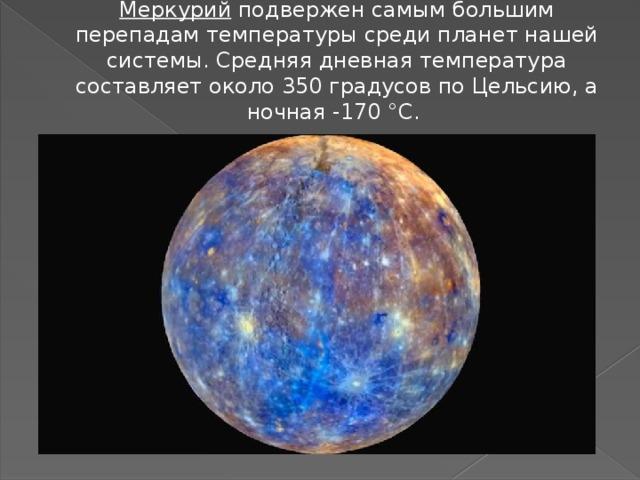 Меркурий подвержен самым большим перепадам температуры среди планет нашей системы. Средняя дневная температура составляет около 350 градусов по Цельсию, а ночная -170 °C.