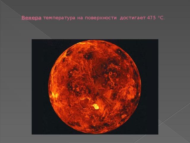 Венера температура на поверхности достигает 475 °C.