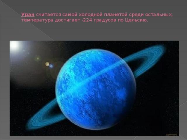 Уран  считается самой холодной планетой среди остальных, температура достигает -224 градусов по Цельсию.