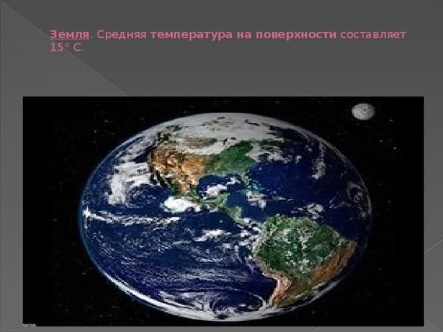 Земля . Средняя температура на поверхности составляет 15° C.