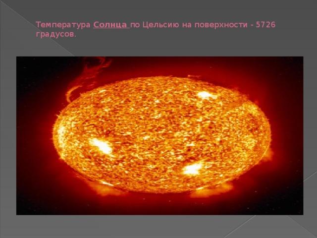 Температура Солнца по Цельсию на поверхности - 5726 градусов.