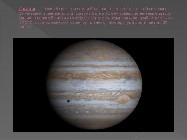 Юпитер —газовый гигант и самая большая планета Солнечной системы. Онне имеет поверхности и поэтому мы не можем измеритьеётемпературу, однаковверхней части атмосферыЮпитера температура приблизительно -145 °C, с приближениемк центру планеты температура достигает до35 700 °C.