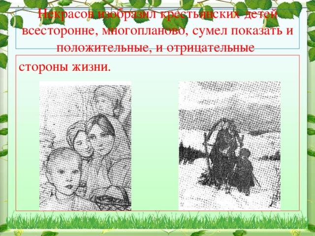 Некрасов изобразил крестьянских детей всесторонне, многопланово, сумел показать и положительные, и отрицательные стороны жизни.