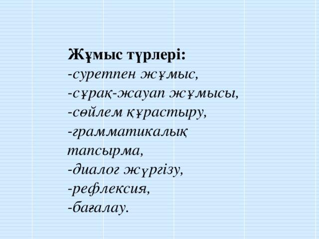 Жұмыс түрлері: -суретпен жұмыс, -сұрақ-жауап жұмысы, -сөйлем құрастыру, -грамматикалық тапсырма, -диалог жүргізу, -рефлексия, -бағалау.