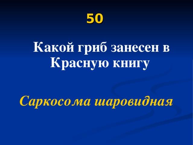 50   Какой гриб занесен в Красную книгу  Саркосома шаровидная
