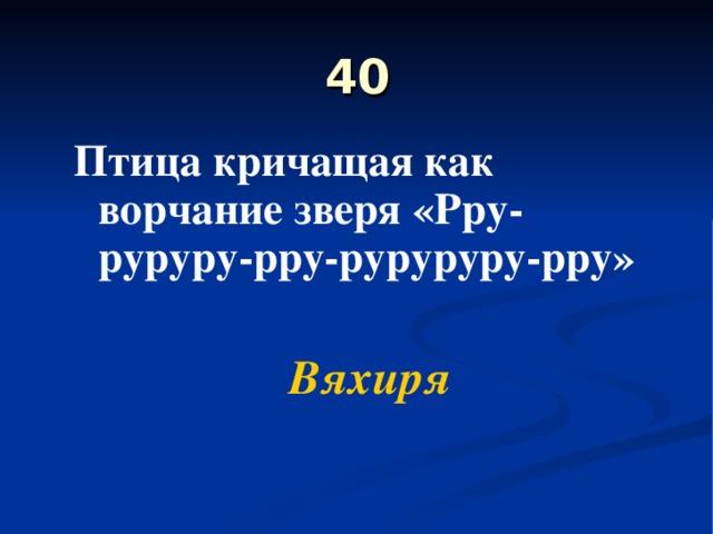 40 Птица кричащая как ворчание зверя «Рру-руруру-рру-руруруру-рру»  Вяхиря