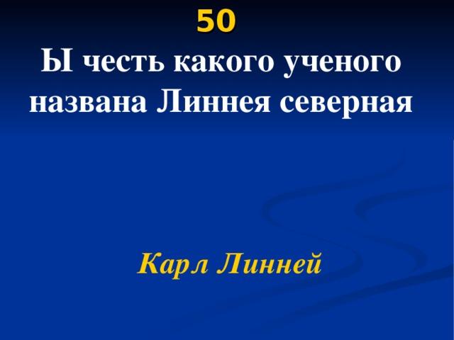 50   Ы честь какого ученого названа Линнея северная    Карл Линней