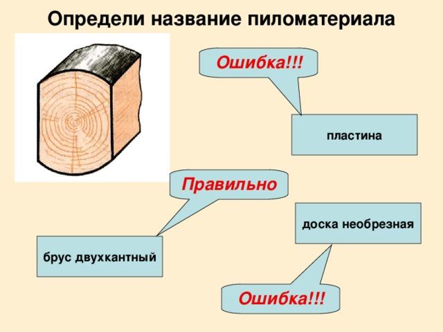 Определи название пиломатериала Ошибка!!! пластина Правильно доска необрезная брус двухкантный Ошибка!!!