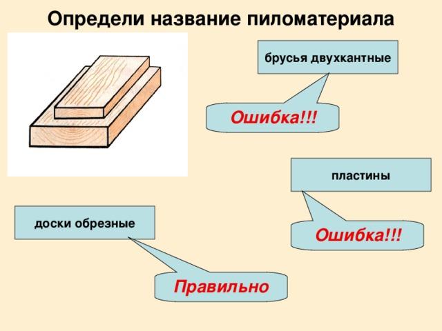 Определи название пиломатериала брусья двухкантные Ошибка!!! пластины доски обрезные Ошибка!!! Правильно
