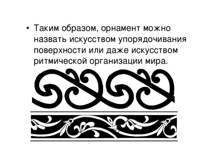 Таким образом, орнамент можно назвать искусством упорядочивания поверхности или даже искусством ритмической организации мира.