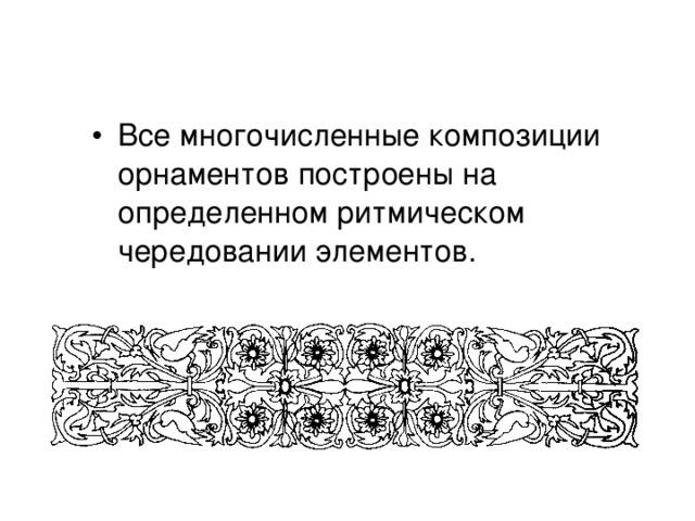 Все многочисленные композиции орнаментов построены на определенном ритмическом чередовании элементов.