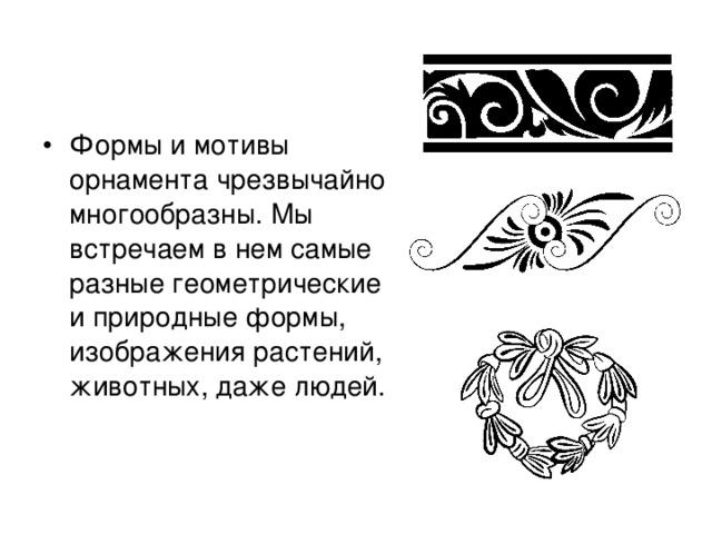 Формы и мотивы орнамента чрезвычайно многообразны. Мы встречаем в нем самые разные геометрические и природные формы, изображения растений, животных, даже людей.