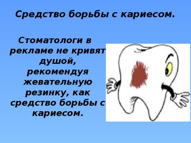 Средство борьбы с кариесом.   Стоматологи в рекламе не кривят душой, рекомендуя жевательную резинку, как средство борьбы с кариесом.