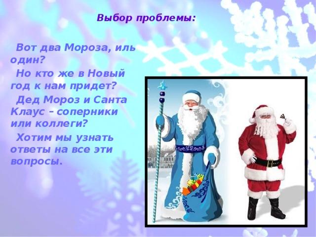 Выбор проблемы:    Вот два Мороза, иль один? Но кто же в Новый год к нам придет? Дед Мороз и Санта Клаус – соперники или коллеги? Хотим мы узнать ответы на все эти вопросы.