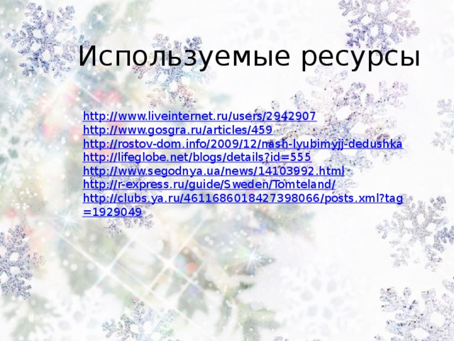 Используемые ресурсы http://www.liveinternet.ru/users/2942907 http://www.gosgra.ru/articles/459 http://rostov-dom.info/2009/12/nash-lyubimyjj-dedushka http://lifeglobe.net/blogs/details?id=555 http://www.segodnya.ua/news/14103992.html http://r-express.ru/guide/Sweden/Tomteland/ http://clubs.ya.ru/4611686018427398066/posts.xml?tag=1929049