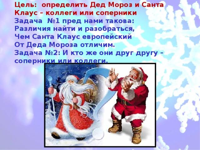 Цель: определить Дед Мороз и Санта Клаус – коллеги или соперники  Задача №1 пред нами такова:  Различия найти и разобраться,  Чем Санта Клаус европейский  От Деда Мороза отличим.  Задача №2: И кто же они друг другу – соперники или коллеги.