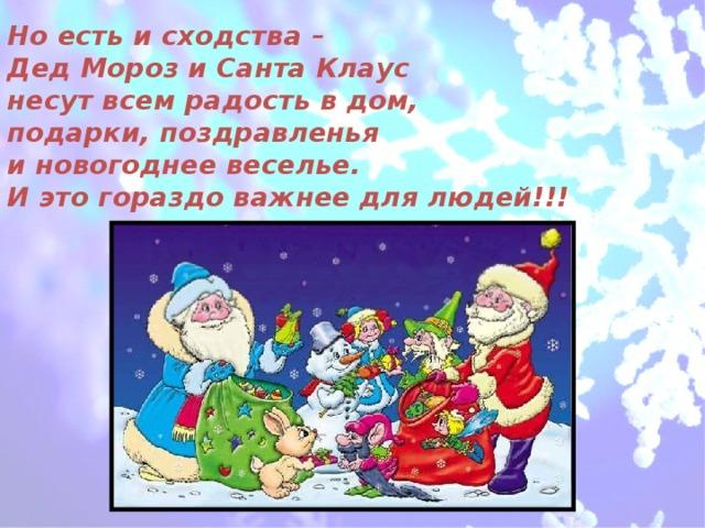Но есть и сходства –  Дед Мороз и Санта Клаус  несут всем радость в дом,  подарки, поздравленья  и новогоднее веселье.  И это гораздо важнее для людей!!!