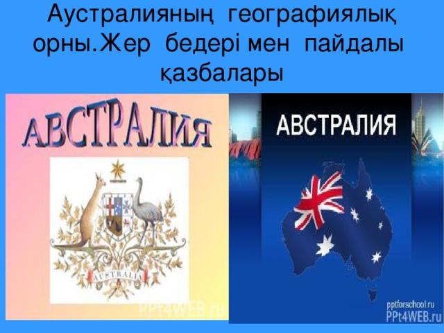 Аустралияның географиялық  орны.Жер бедері мен пайдалы қазбалары