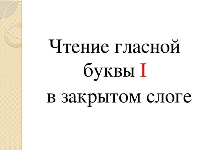 Чтение гласной буквы I  в закрытом слоге