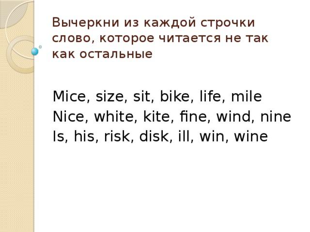 Вычеркни из каждой строчки слово, которое читается не так как остальные Mice, size, sit, bike, life, mile Nice, white, kite, fine, wind, nine Is, his, risk, disk, ill, win, wine