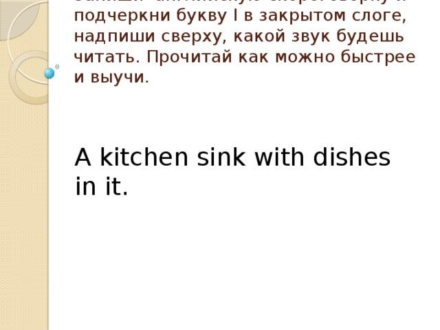 Запиши английскую скороговорку и подчеркни букву I в закрытом слоге, надпиши сверху, какой звук будешь читать. Прочитай как можно быстрее и выучи. A kitchen sink with dishes in it.