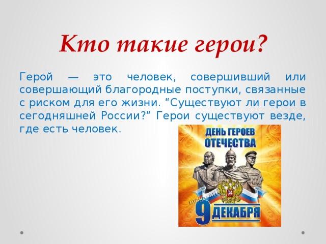 """Кто такие герои? Герой — это человек, совершивший или совершающий благородные поступки, связанные с риском для его жизни. """"Существуют ли герои в сегодняшней России?"""" Герои существуют везде, где есть человек."""