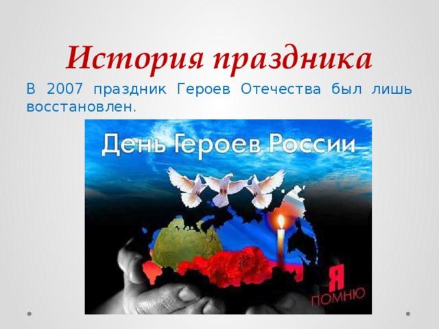 История праздника В 2007 праздник Героев Отечества был лишь восстановлен.