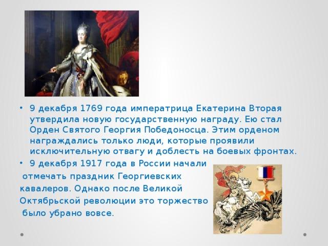 9 декабря 1769 года императрица Екатерина Вторая утвердила новую государственную награду. Ею стал Орден Святого Георгия Победоносца. Этим орденом награждались только люди, которые проявили исключительную отвагу и доблесть на боевых фронтах. 9 декабря 1917 года в России начали