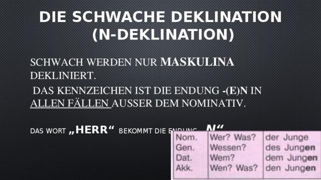 """Die Schwache Deklination  (N-Deklination) Schwach werden nur Maskulina dekliniert.  Das Kennzeichen ist die Endung -(e)n in allen Fällen außer dem Nominativ. Das Wort """"Herr"""" bekommt die Endung """"- n"""""""