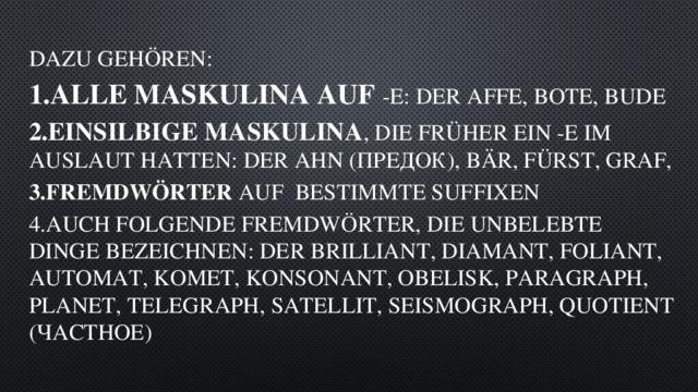 Dazu gehören: 1.alle Maskulina auf -e: der Affe, Bote, Bude 2.einsilbige Maskulina , die früher ein -e im Auslaut hatten: der Ahn (предок), Bär, Fürst, Graf, 3.Fremdwörter auf bestimmte Suffixen 4.auch folgende Fremdwörter, die unbelebte Dinge bezeichnen: der Brilliant, Diamant, Foliant, Automat, Komet, Konsonant, Obelisk, Paragraph, Planet, Telegraph, Satellit, Seismograph, Quotient (частное)