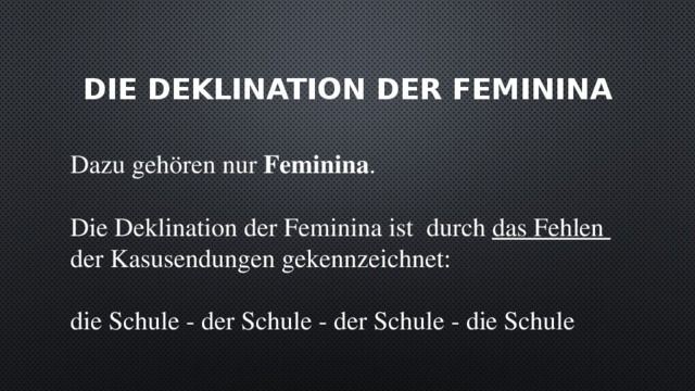 die Deklination der Feminina Dazu gehören nur Feminina . Die Deklination der Feminina ist durch das Fehlen der Kasusendungen gekennzeichnet: die Schule - der Schule - der Schule - die Schule