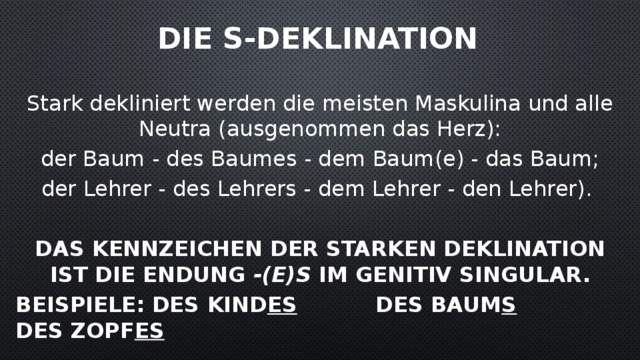 die s-Deklination    Stark dekliniert werden die meisten Maskulina und alle Neutra (ausgenommen das Herz):  der Baum - des Baumes - dem Baum(e) - das Baum; der Lehrer - des Lehrers - dem Lehrer - den Lehrer).  Das Kennzeichen der starken Deklination ist die Endung -(e)s im Genitiv Singular. Beispiele: des Kind es     des Baum s      des Zopf es